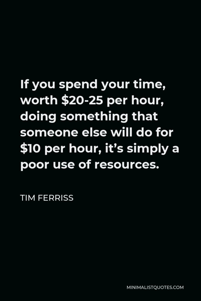 Tim Ferriss Quote - If you spend your time, worth $20-25 per hour, doing something that someone else will do for $10 per hour, it's simply a poor use of resources.