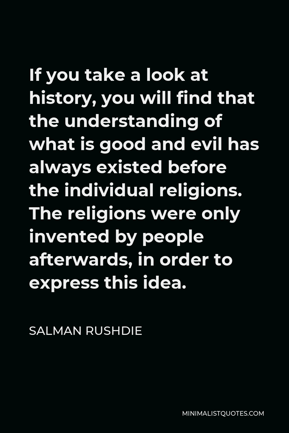 Salman Rushdie Quote - If you take a look at history, you will find that the understanding of what is good and evil has always existed before the individual religions. The religions were only invented by people afterwards, in order to express this idea.