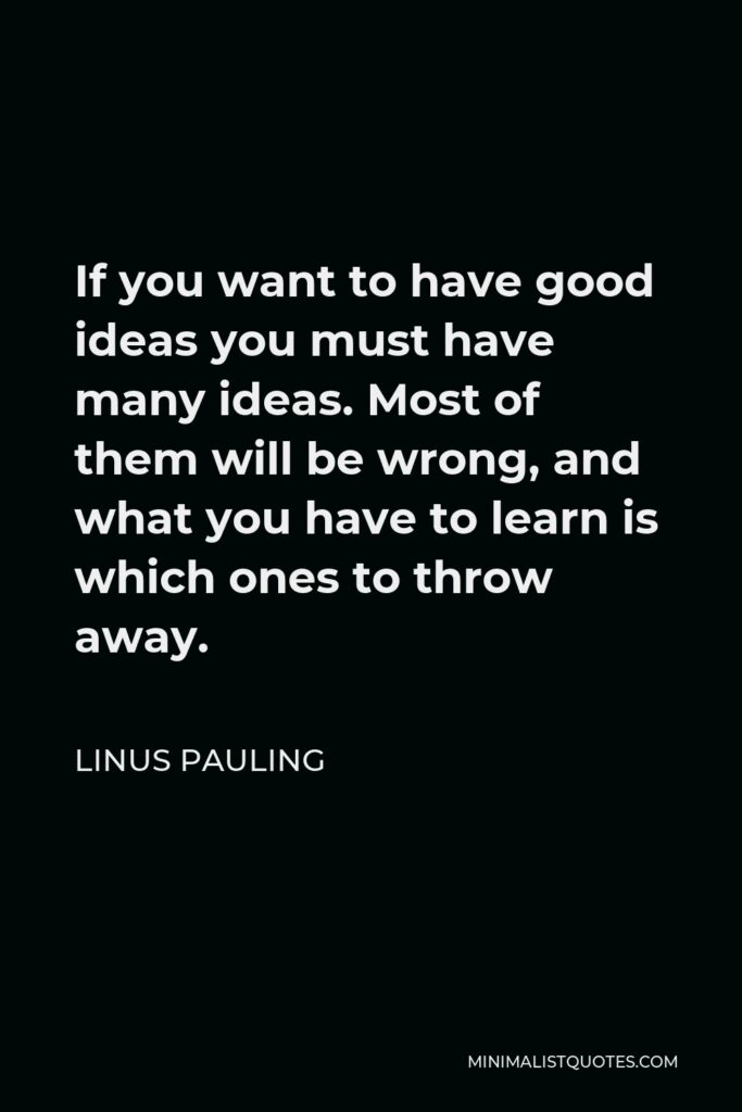 Linus Pauling Quote - If you want to have good ideas you must have many ideas. Most of them will be wrong, and what you have to learn is which ones to throw away.