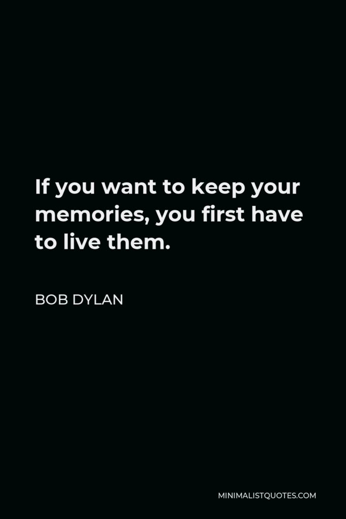 Bob Dylan Quote - If you want to keep your memories, you first have to live them.
