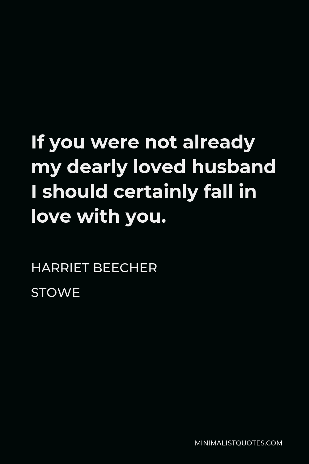 Harriet Beecher Stowe Quote - If you were not already my dearly loved husband I should certainly fall in love with you.