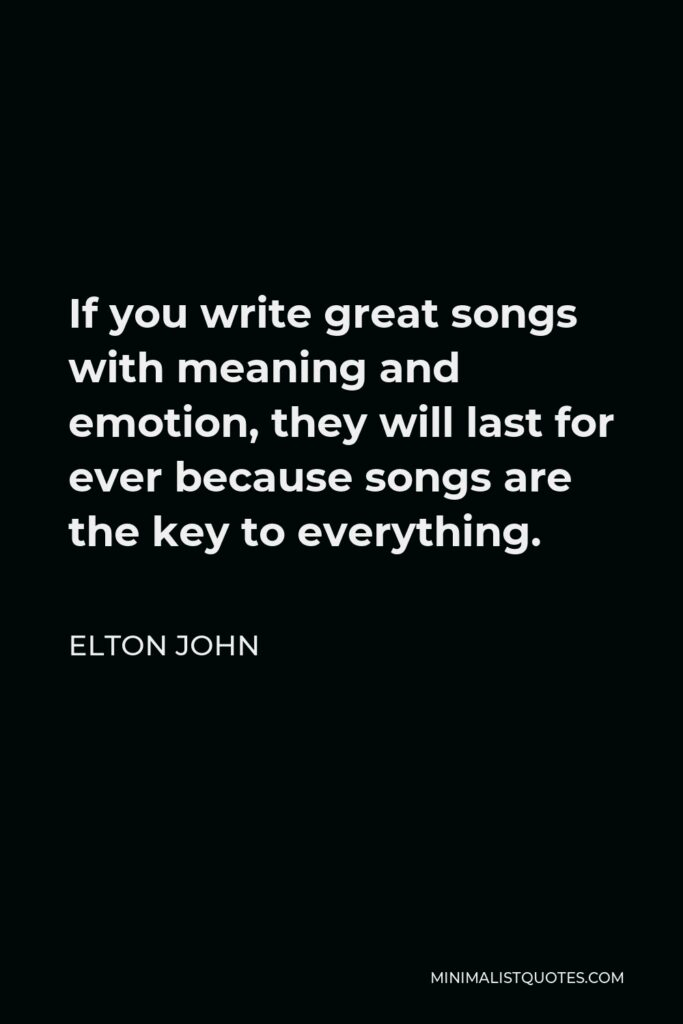 Elton John Quote - If you write great songs with meaning and emotion, they will last for ever because songs are the key to everything.