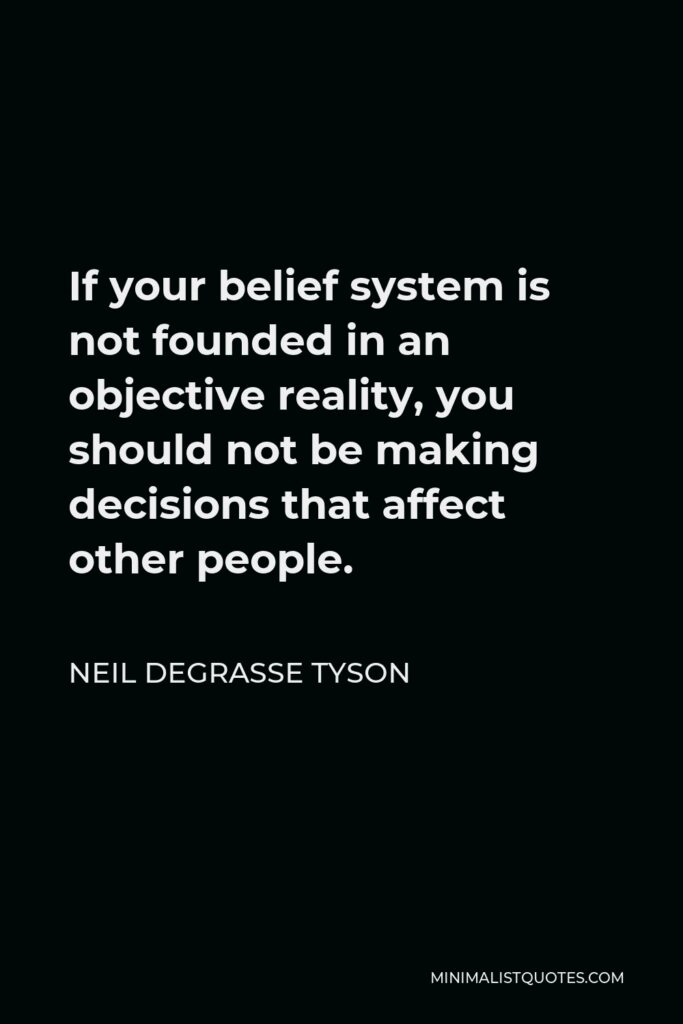 Neil deGrasse Tyson Quote - If your belief system is not founded in an objective reality, you should not be making decisions that affect other people.