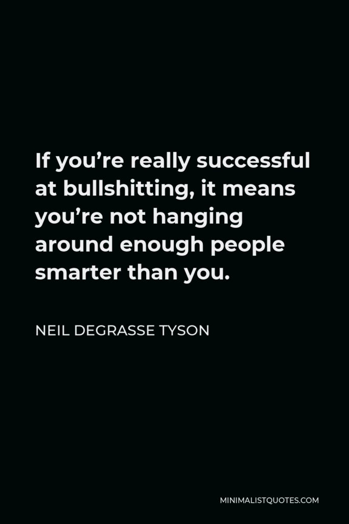 Neil deGrasse Tyson Quote - If you're really successful at bullshitting, it means you're not hanging around enough people smarter than you.