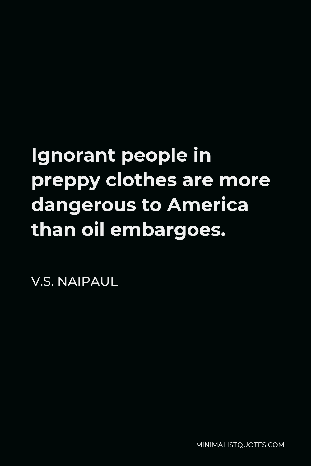 V.S. Naipaul Quote - Ignorant people in preppy clothes are more dangerous to America than oil embargoes.