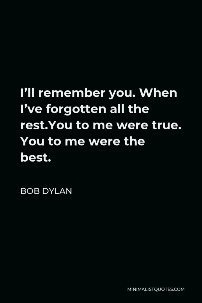 Bob Dylan Quote - I'll remember you. When I've forgotten all the rest.You to me were true. You to me were the best.