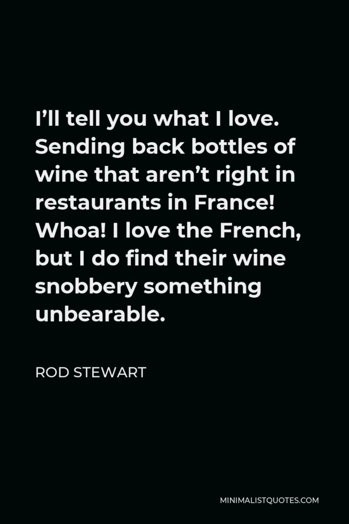 Rod Stewart Quote - I'll tell you what I love. Sending back bottles of wine that aren't right in restaurants in France! Whoa! I love the French, but I do find their wine snobbery something unbearable.