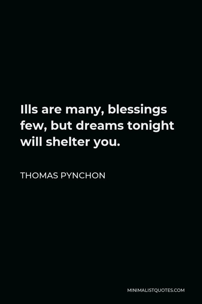 Thomas Pynchon Quote - Ills are many, blessings few, but dreams tonight will shelter you.