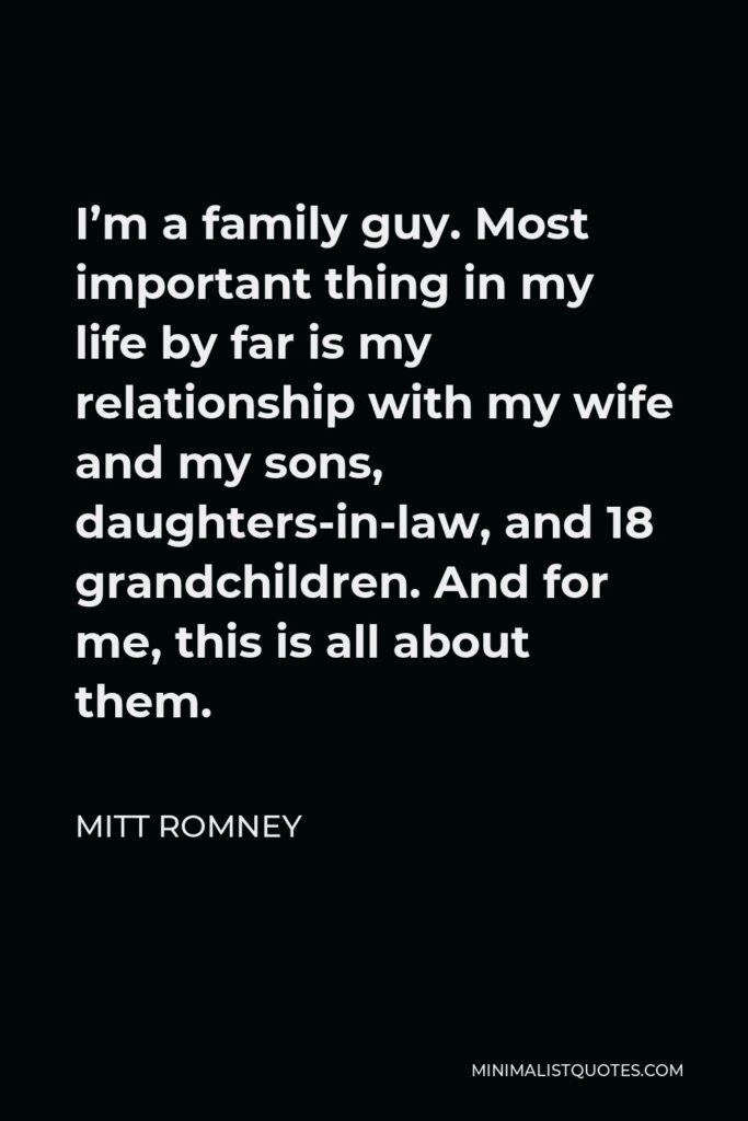 Mitt Romney Quote - I'm a family guy. Most important thing in my life by far is my relationship with my wife and my sons, daughters-in-law, and 18 grandchildren. And for me, this is all about them.