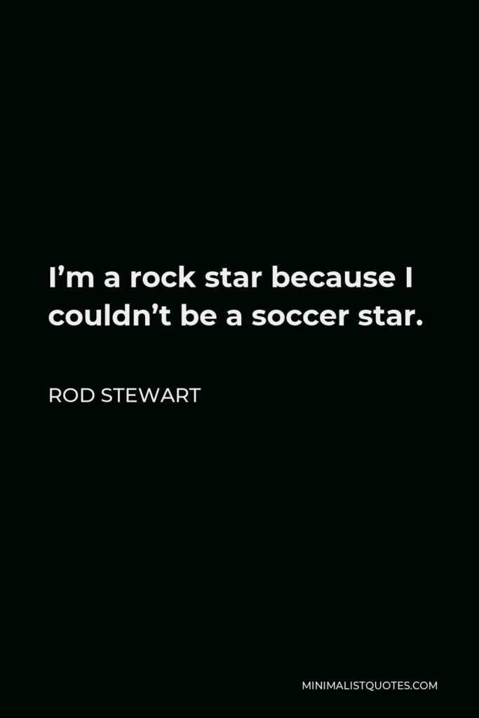 Rod Stewart Quote - I'm a rock star because I couldn't be a soccer star.
