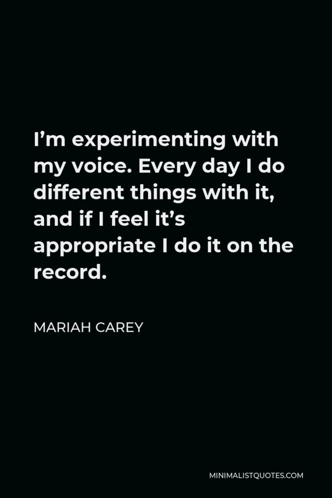 Mariah Carey Quote - I'm experimenting with my voice. Every day I do different things with it, and if I feel it's appropriate I do it on the record.