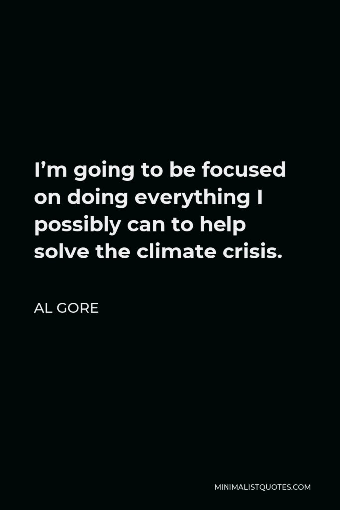 Al Gore Quote - I'm going to be focused on doing everything I possibly can to help solve the climate crisis.