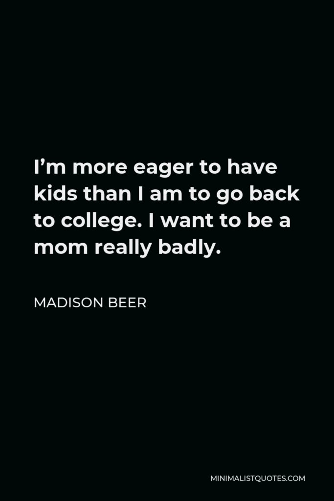 Madison Beer Quote - I'm more eager to have kids than I am to go back to college. I want to be a mom really badly.