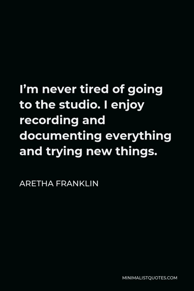 Aretha Franklin Quote - I'm never tired of going to the studio. I enjoy recording and documenting everything and trying new things.