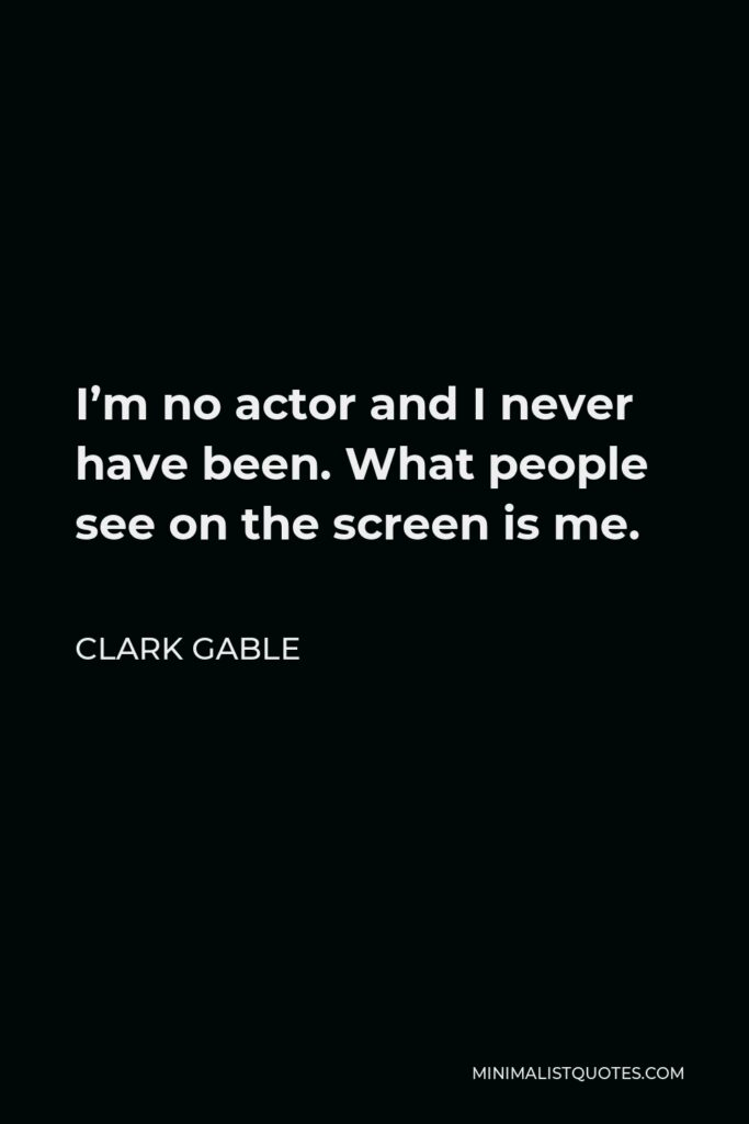 Clark Gable Quote - I'm no actor and I never have been. What people see on the screen is me.