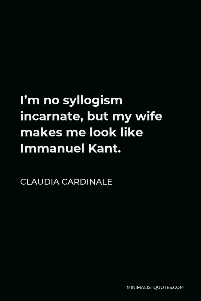 Claudia Cardinale Quote - I'm no syllogism incarnate, but my wife makes me look like Immanuel Kant.