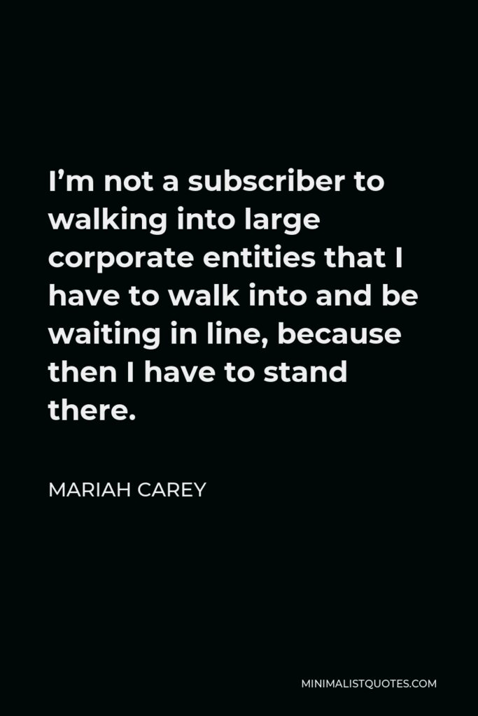 Mariah Carey Quote - I'm not a subscriber to walking into large corporate entities that I have to walk into and be waiting in line, because then I have to stand there.