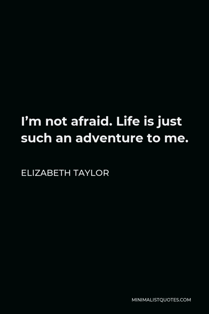 Elizabeth Taylor Quote - I'm not afraid. Life is just such an adventure to me.