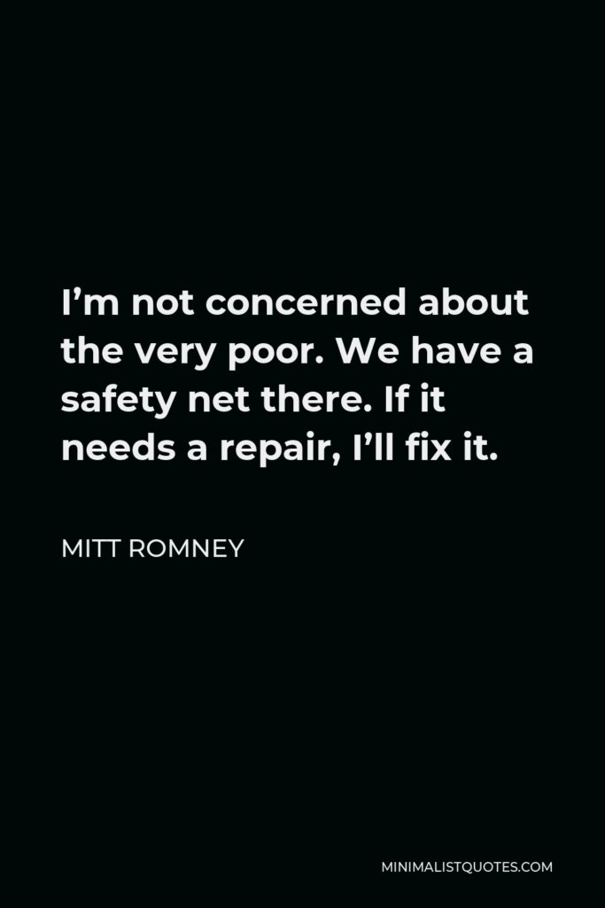 Mitt Romney Quote - I'm not concerned about the very poor. We have a safety net there. If it needs a repair, I'll fix it.