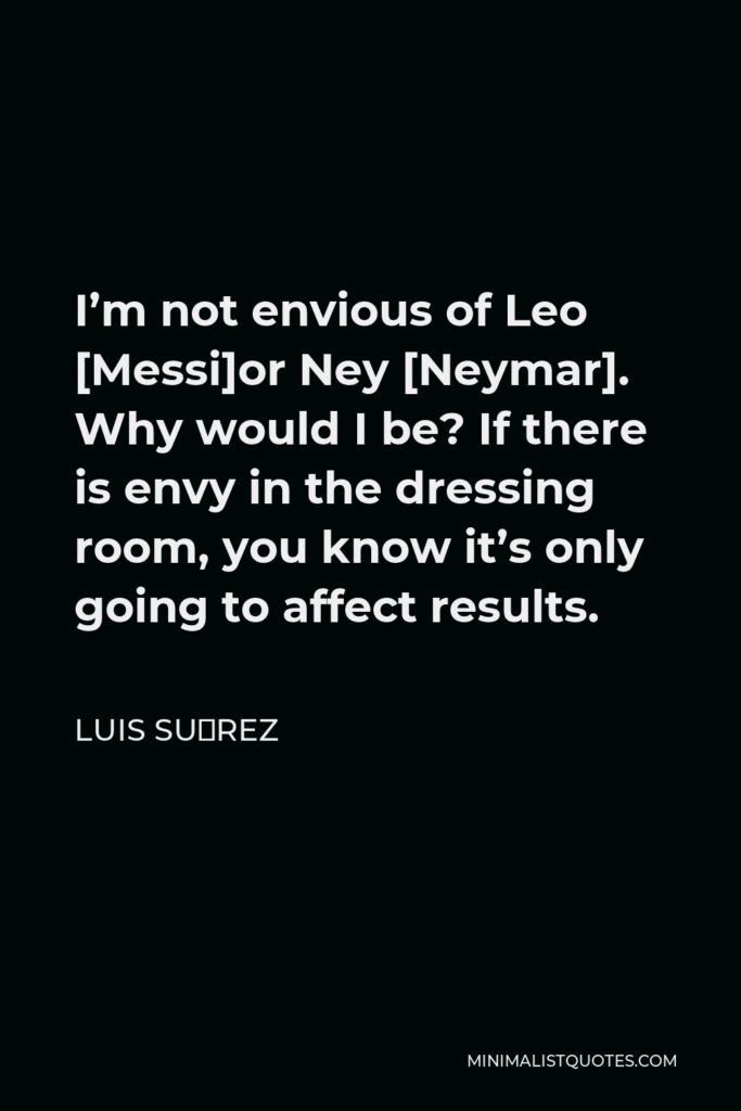 Luis Suárez Quote - I'm not envious of Leo [Messi]or Ney [Neymar]. Why would I be? If there is envy in the dressing room, you know it's only going to affect results.