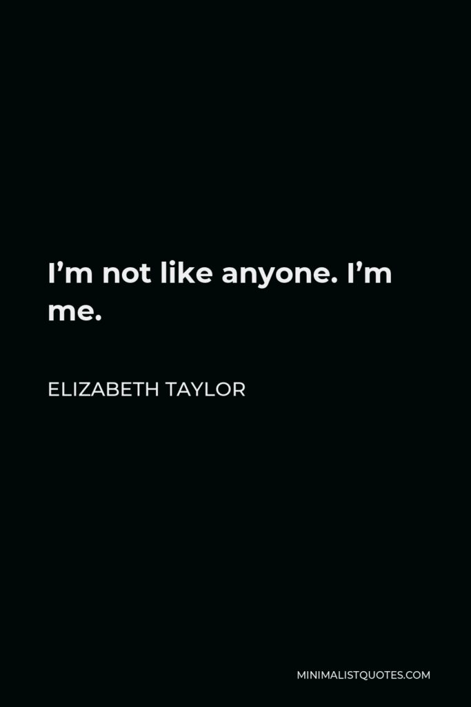 Elizabeth Taylor Quote - I'm not like anyone. I'm me.