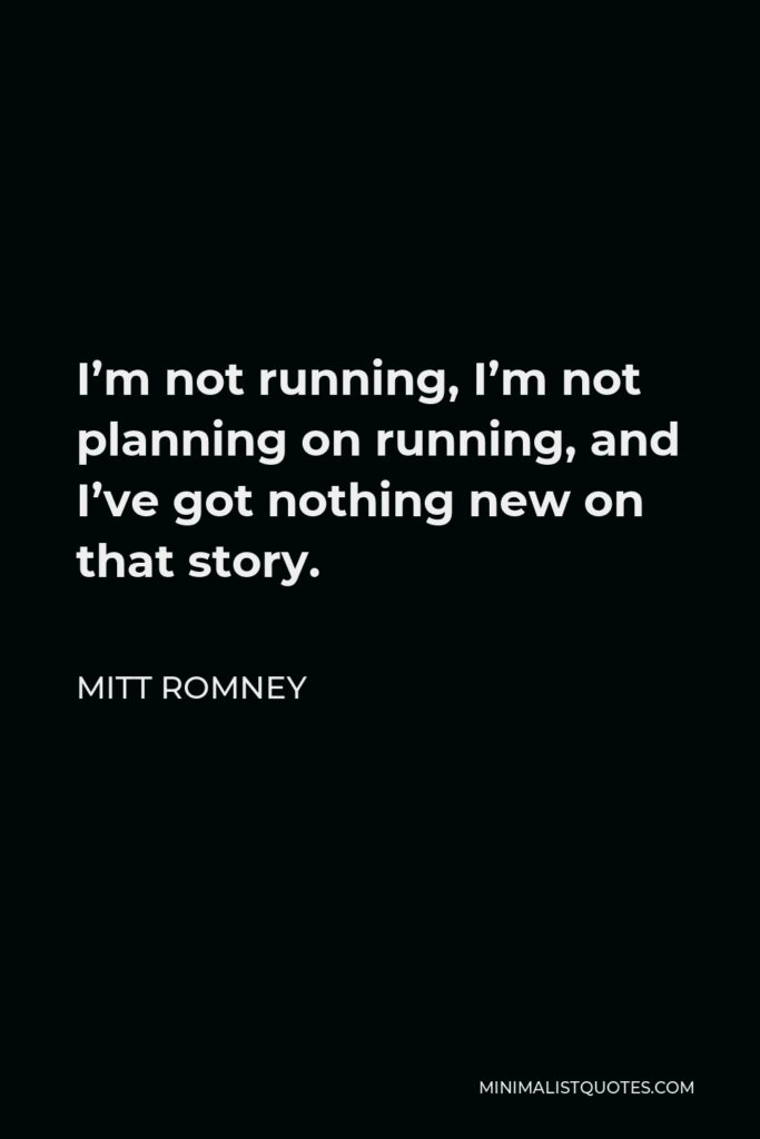 Mitt Romney Quote - I'm not running, I'm not planning on running, and I've got nothing new on that story.