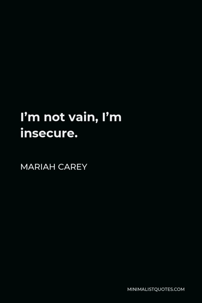 Mariah Carey Quote - I'm not vain, I'm insecure.