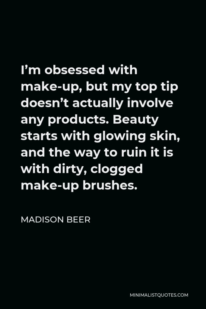 Madison Beer Quote - I'm obsessed with make-up, but my top tip doesn't actually involve any products. Beauty starts with glowing skin, and the way to ruin it is with dirty, clogged make-up brushes.