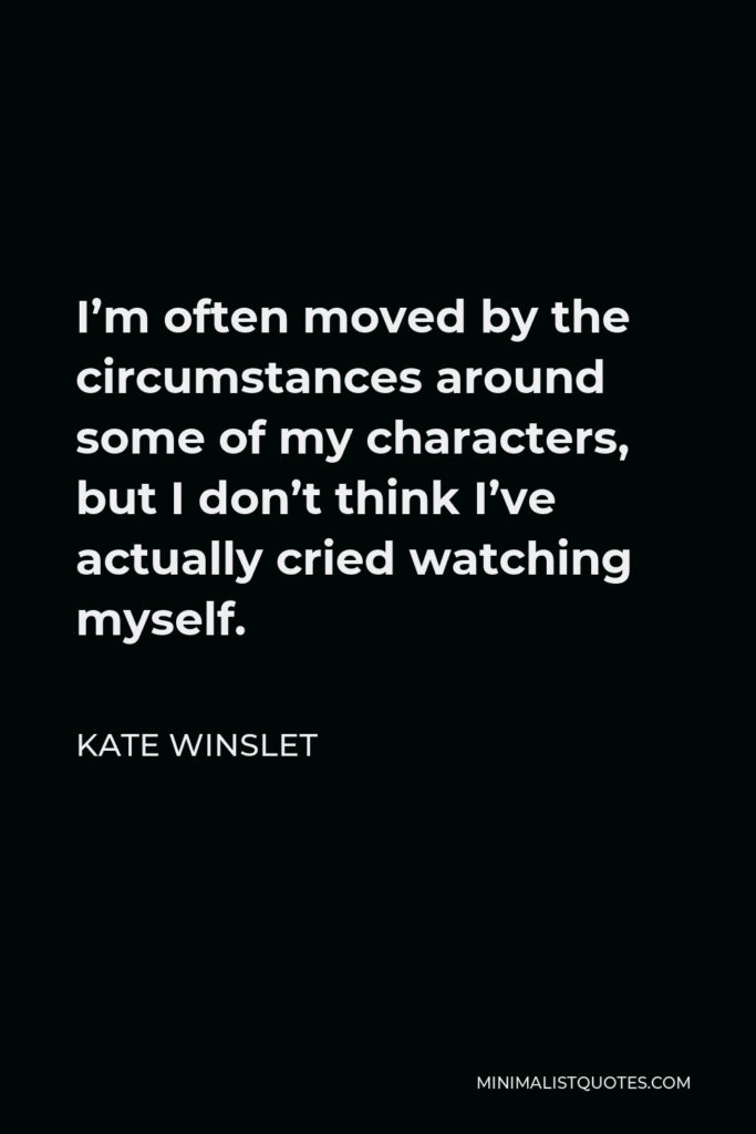 Kate Winslet Quote - I'm often moved by the circumstances around some of my characters, but I don't think I've actually cried watching myself.