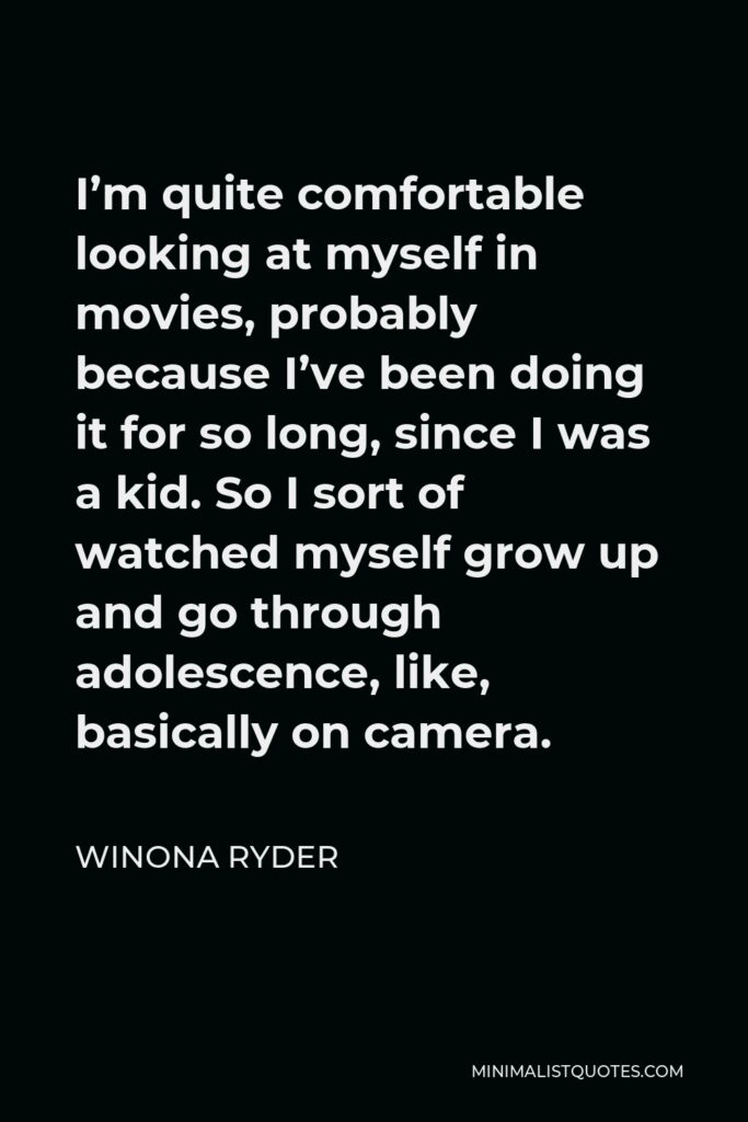 Winona Ryder Quote - I'm quite comfortable looking at myself in movies, probably because I've been doing it for so long, since I was a kid. So I sort of watched myself grow up and go through adolescence, like, basically on camera.