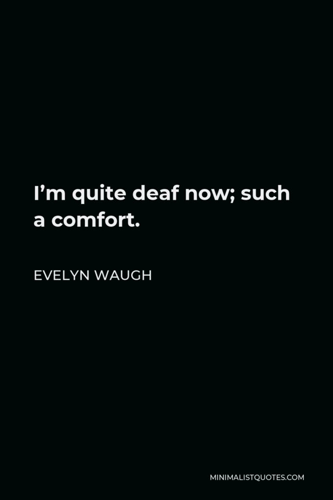 Evelyn Waugh Quote - I'm quite deaf now; such a comfort.