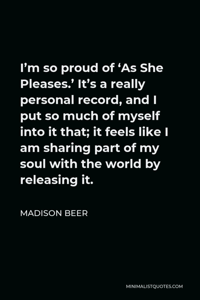 Madison Beer Quote - I'm so proud of 'As She Pleases.' It's a really personal record, and I put so much of myself into it that; it feels like I am sharing part of my soul with the world by releasing it.