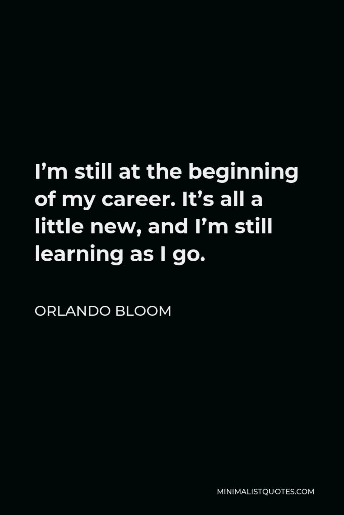 Orlando Bloom Quote - I'm still at the beginning of my career. It's all a little new, and I'm still learning as I go.