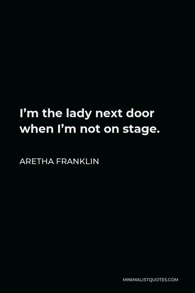 Aretha Franklin Quote - I'm the lady next door when I'm not on stage.