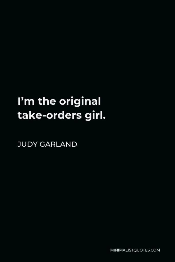 Judy Garland Quote - I'm the original take-orders girl.