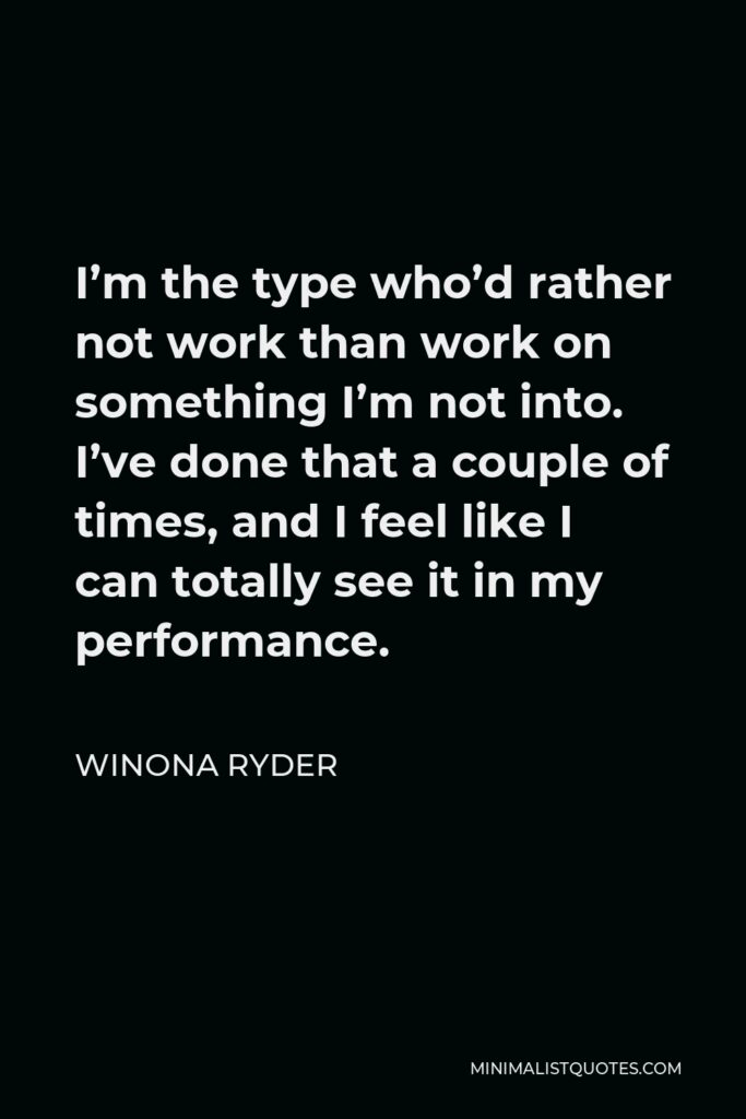 Winona Ryder Quote - I'm the type who'd rather not work than work on something I'm not into. I've done that a couple of times, and I feel like I can totally see it in my performance.