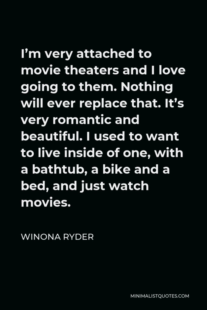 Winona Ryder Quote - I'm very attached to movie theaters and I love going to them. Nothing will ever replace that. It's very romantic and beautiful. I used to want to live inside of one, with a bathtub, a bike and a bed, and just watch movies.