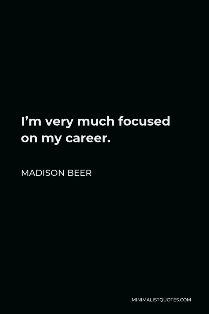 Madison Beer Quote - I'm very much focused on my career.