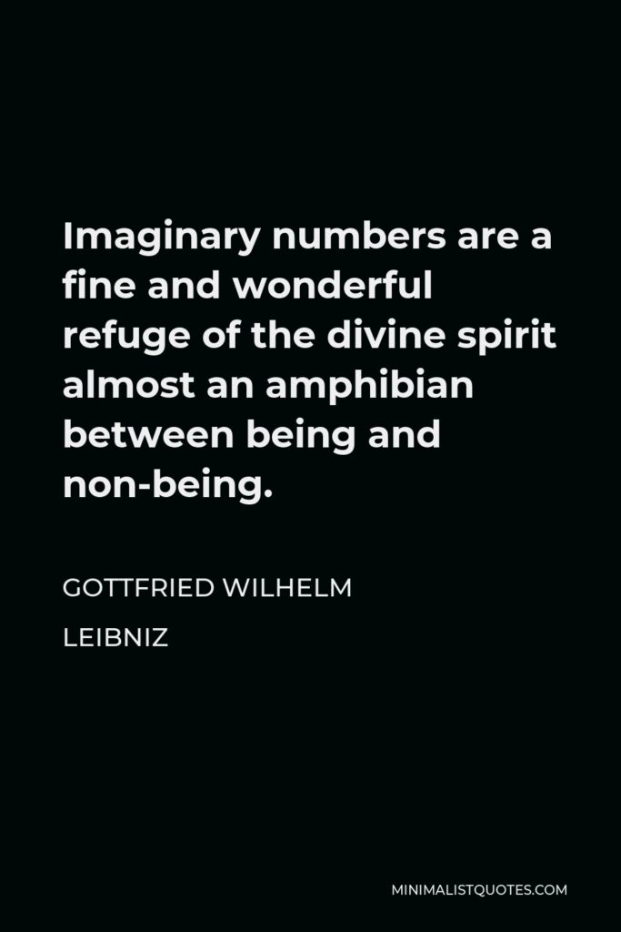 Gottfried Wilhelm Leibniz Quote - Imaginary numbers are a fine and wonderful refuge of the divine spirit almost an amphibian between being and non-being.
