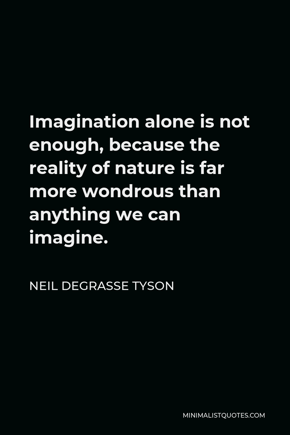 Neil deGrasse Tyson Quote - Imagination alone is not enough, because the reality of nature is far more wondrous than anything we can imagine.