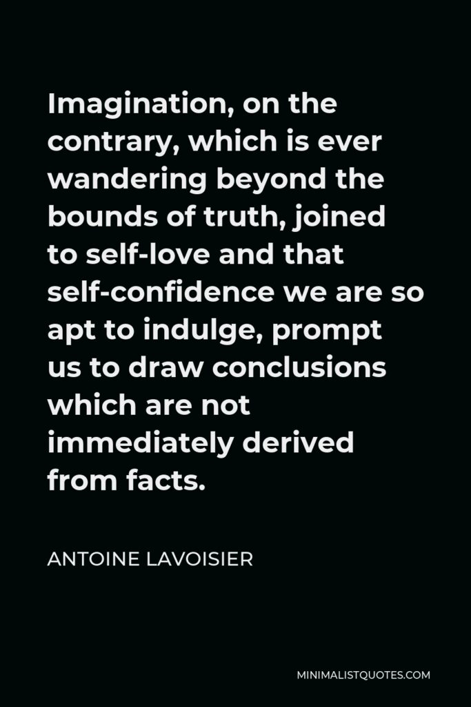 Antoine Lavoisier Quote - Imagination, on the contrary, which is ever wandering beyond the bounds of truth, joined to self-love and that self-confidence we are so apt to indulge, prompt us to draw conclusions which are not immediately derived from facts.