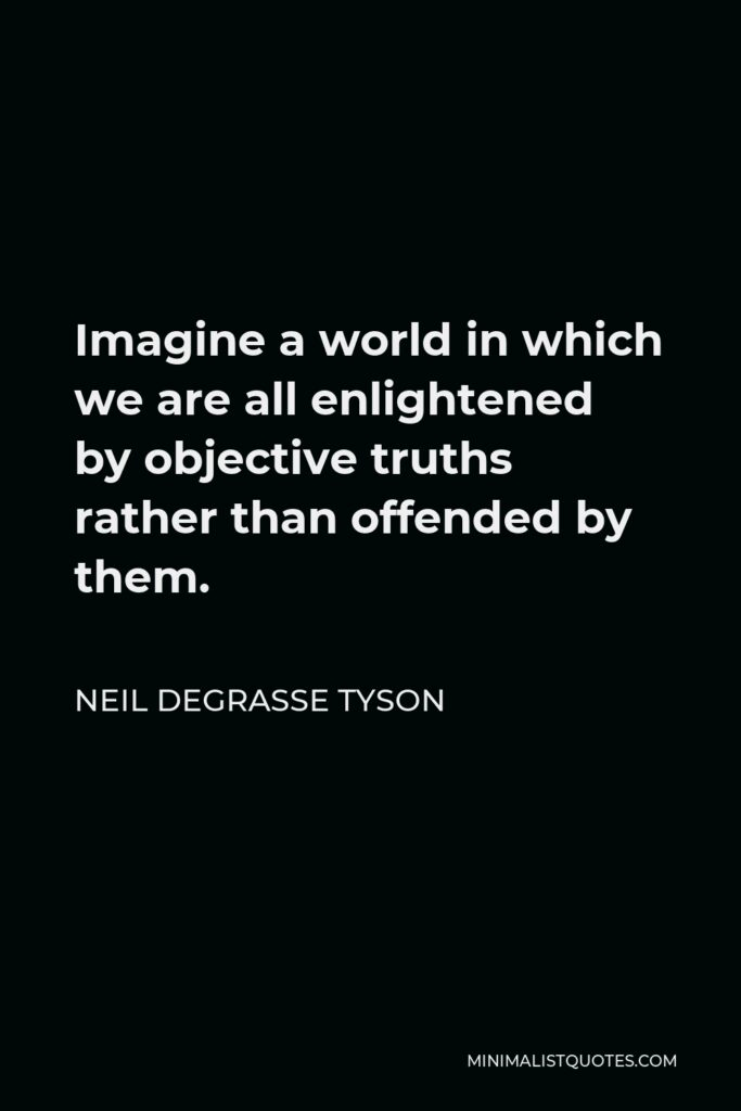 Neil deGrasse Tyson Quote - Imagine a world in which we are all enlightened by objective truths rather than offended by them.
