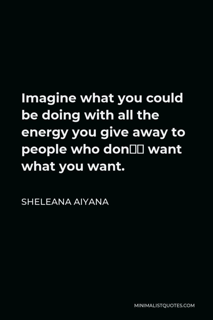 Sheleana Aiyana Quote - Imagine what you could be doing with all the energy you give away to people who don't want what you want.