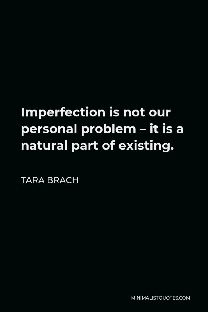 Tara Brach Quote - Imperfection is not our personal problem – it is a natural part of existing.