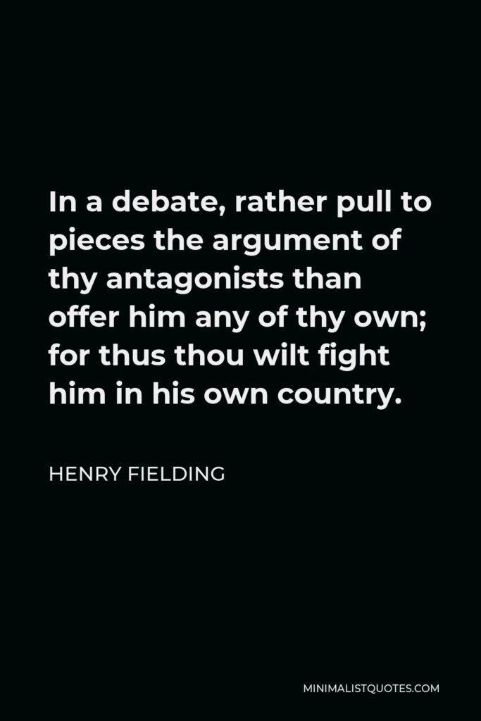 Henry Fielding Quote - In a debate, rather pull to pieces the argument of thy antagonists than offer him any of thy own; for thus thou wilt fight him in his own country.