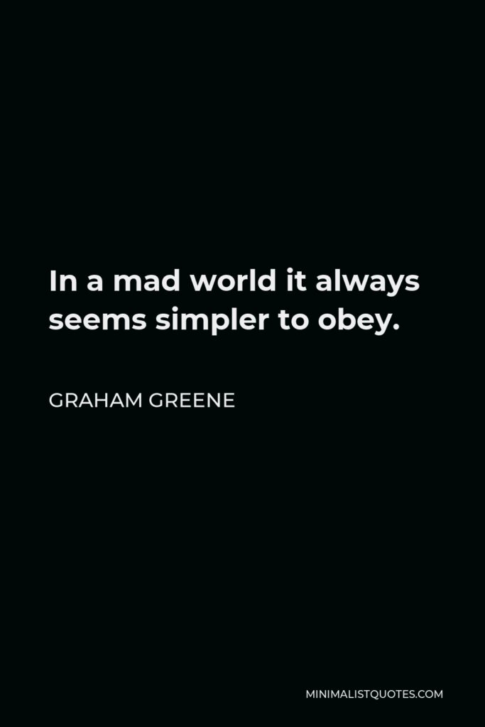 Graham Greene Quote - In a mad world it always seems simpler to obey.
