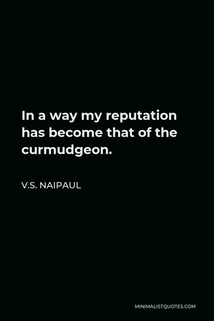 V.S. Naipaul Quote - In a way my reputation has become that of the curmudgeon.