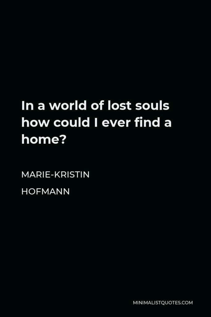 Marie-Kristin Hofmann Quote - In a world of lost souls how could I ever find a home?