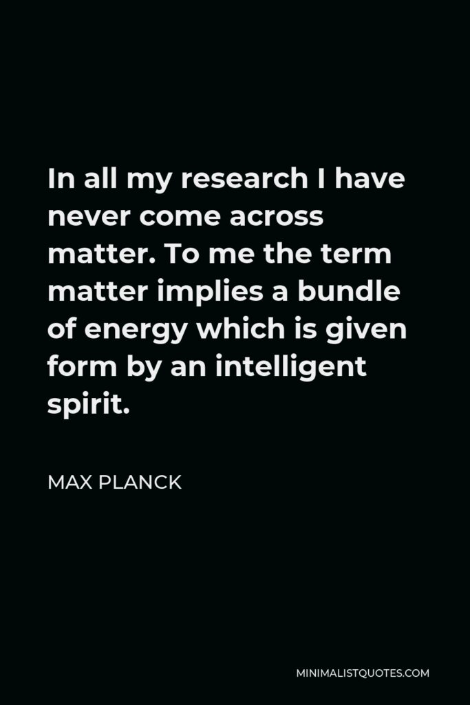 Max Planck Quote - In all my research I have never come across matter. To me the term matter implies a bundle of energy which is given form by an intelligent spirit.