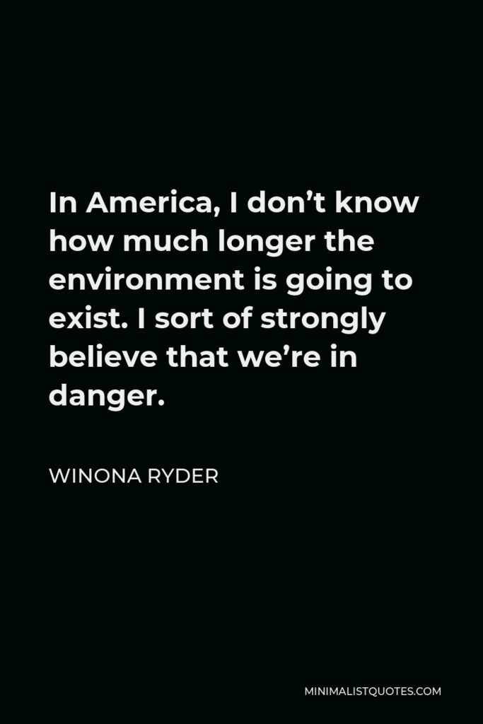 Winona Ryder Quote - In America, I don't know how much longer the environment is going to exist. I sort of strongly believe that we're in danger.